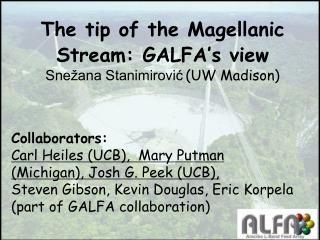 The tip of the Magellanic Stream: GALFA's view Snežana Stanimirović (UW Madison)