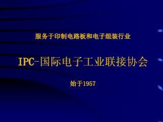 服务于印制电路板和电子组装 行 业 IPC - 国际电子工业联接 协会 始于 1957