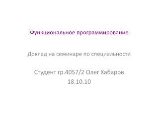 Функциональное программирование Доклад на семинаре по специальности Студент гр.4057/2 Олег Хабаров