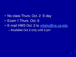 No class Thurs. Oct. 2  E-day Exam 1 Thurs. Oct. 9 E-mail HW3 Oct. 2 to  vrbsky@cs.ua