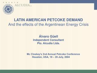 LATIN AMERICAN PETCOKE DEMAND  And the effects of the Argentinean Energy Crisis Álvaro  Güell