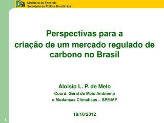 P erspectivas para a criação de um  m ercado regulado de  c arbono no Brasil Aloisio L. P. de Melo