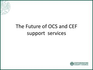 The Future of OCS and CEF support  services