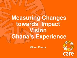 Measuring Changes towards  Impact Vision  Ghana's Experience Oliver Eleeza
