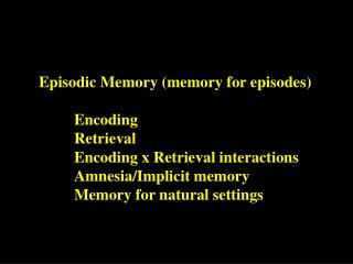 Episodic Memory (memory for episodes) Encoding Retrieval Encoding x Retrieval interactions