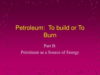 Petroleum:  To build or To Burn