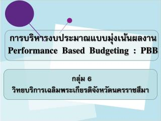 การบริหารงบประมาณแบบมุ่งเน้นผลงาน Performance  Based  Budgeting  :  PBB