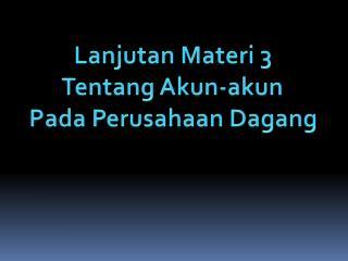 Lanjutan Materi  3 Tentang Akun-akun Pada  Perusahaan  Dagang