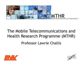 The Mobile Telecommunications and Health Research Programme (MTHR)  Professor Lawrie Challis