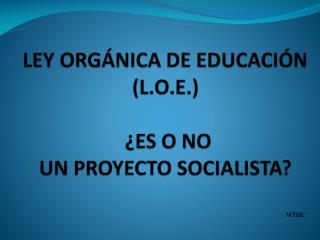 LEY ORGÁNICA DE EDUCACIÓN ( L.O.E. ) ¿ES  O NO  UN  PROYECTO  SOCIALISTA?