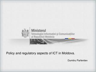 Policy and regulatory aspects of ICT in Moldova. Dumitru Parfentiev
