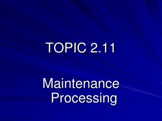 TOPIC 2.11 Maintenance Processing