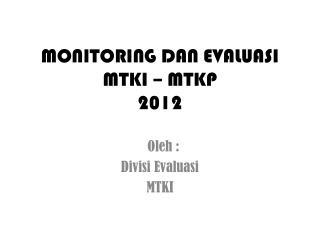 MONITORING DAN EVALUASI   MTKI – MTKP  2012