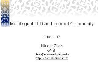 Multilingual TLD and Internet Community 2002. 1. 17 Kilnam Chon KAIST chon@cosmos.kaist.ac.kr