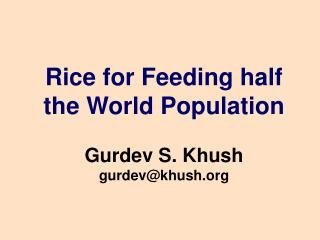 Rice for Feeding half the World Population Gurdev S. Khush gurdev@khush