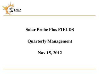 Solar Probe Plus FIELDS Quarterly Management Nov 15,  2012
