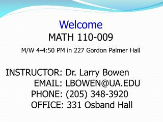 Welcome MATH 110-009  M/W 4-4:50 PM in 227 Gordon Palmer Hall INSTRUCTOR: Dr. Larry Bowen