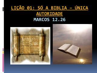 LIÇÃO 01: SÓ A BIBLIA – ÚNICA AUTORIDADE Marcos 12.26