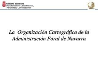 La  Organizaci�n Cartogr�fica de la Administraci�n Foral de Navarra
