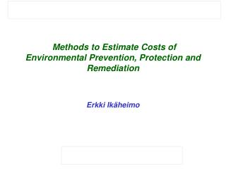 Methods to Estimate Costs of Environmental Prevention, Protection and Remediation Erkki Ikäheimo