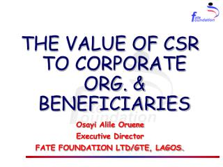 THE VALUE OF CSR TO CORPORATE ORG. & BENEFICIARIES Osayi Alile Oruene Executive Director