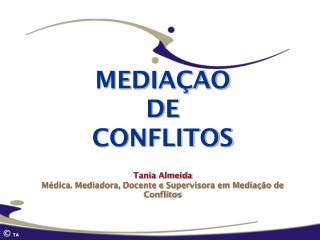 MEDIA  O DE CONFLITOS   Tania Almeida  M dica. Mediadora, Docente e Supervisora em Media  o de Conflitos