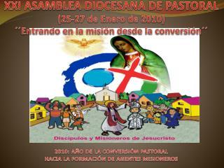 XXI ASAMBLEA DIOCESANA DE PASTORAL 25-27 de Enero de 2010   Entrando en la misi n desde la conversi n