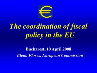 The coordination of fiscal policy in the EU Bucharest, 10 April 2008