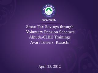 Smart Tax Savings through  Voluntary Pension Schemes Alhuda-CIBE Trainings Avari Towers, Karachi