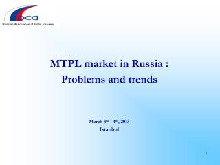 MTPL market in Russia  : Problems and trends March  3 rd - 4 th ,  2013  Istanbul