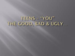 "Teens – ""You"" The Good, Bad & Ugly…"