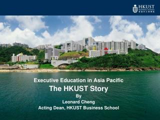 Executive Education in Asia Pacific The HKUST Story By Leonard Cheng