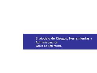 El Modelo de Riesgos: Herramientas y Administraci n  Marco de Referencia