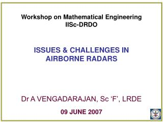 Workshop on Mathematical Engineering IISc-DRDO ISSUES & CHALLENGES IN AIRBORNE RADARS