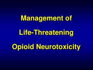 Management of  Life-Threatening  Opioid Neurotoxicity