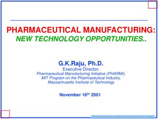 PHARMACEUTICAL MANUFACTURING: NEW TECHNOLOGY OPPORTUNITIES..    G.K.Raju, Ph.D. Executive Director, Pharmaceutical Manuf
