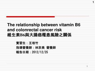 The relationship between vitamin B6  and colonrectal cancer risk 維生素 B6 與大腸癌罹患風險之關係