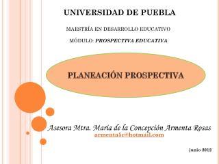 UNIVERSIDAD DE PUEBLA MAESTRÍA EN DESARROLLO EDUCATIVO MÓDULO:  PROSPECTIVA EDUCATIVA