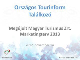 Országos Tourinform Találkozó Megújult Magyar Turizmus  Zrt . Marketingterv 2013