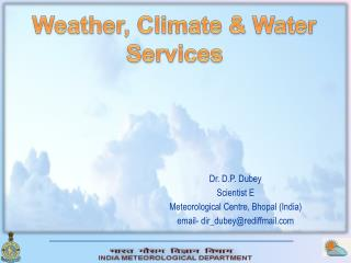 Dr. D.P. Dubey  Scientist E Meteorological Centre, Bhopal (India) email- dir_dubey@rediffmail
