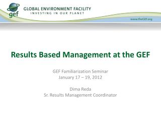 GEF Familiarization Seminar January 17 – 19, 2012 Dima Reda Sr. Results Management Coordinator