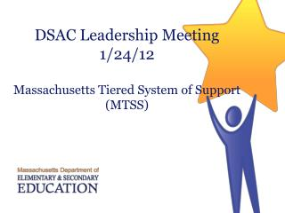 DSAC Leadership Meeting 1/24/12 Massachusetts Tiered System of Support  (MTSS)