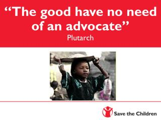"""The good have no need of an advocate"" Plutarch"