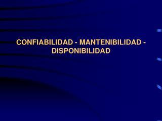 CONFIABILIDAD - MANTENIBILIDAD - DISPONIBILIDAD