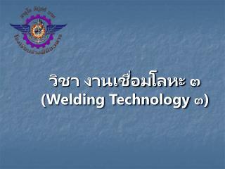 วิชา งานเชื่อมโลหะ ๓ ( Welding Technology  ๓)