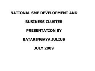NATIONAL SME DEVELOPMENT AND BUSINESS CLUSTER PRESENTATION BY  BATARINGAYA JULIUS  JULY 2009