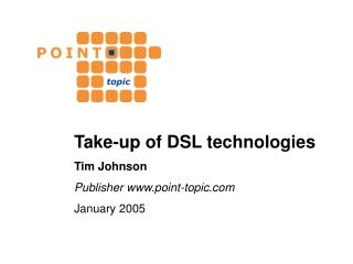 Take-up of DSL technologies Tim Johnson Publisher point-topic January 2005