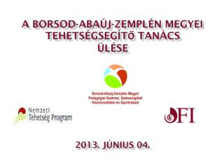 A Borsod-Abaúj-Zemplén Megyei  Tehetségsegítő Tanács ÜLÉSE 2013. JÚNIUS 04.