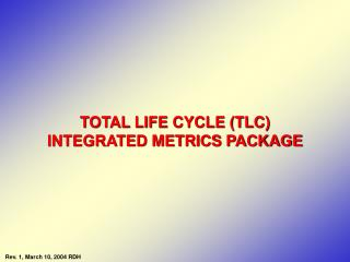 TOTAL LIFE CYCLE (TLC) INTEGRATED METRICS PACKAGE