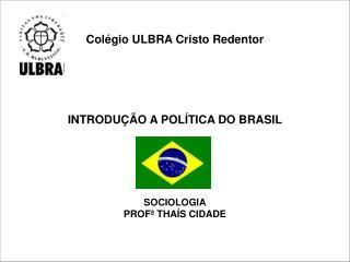 Colégio ULBRA Cristo Redentor INTRODUÇÃO A POLÍTICA DO BRASIL SOCIOLOGIA PROFª THAÍS CIDADE